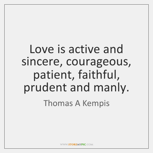 Love is active and sincere, courageous, patient, faithful, prudent and manly.