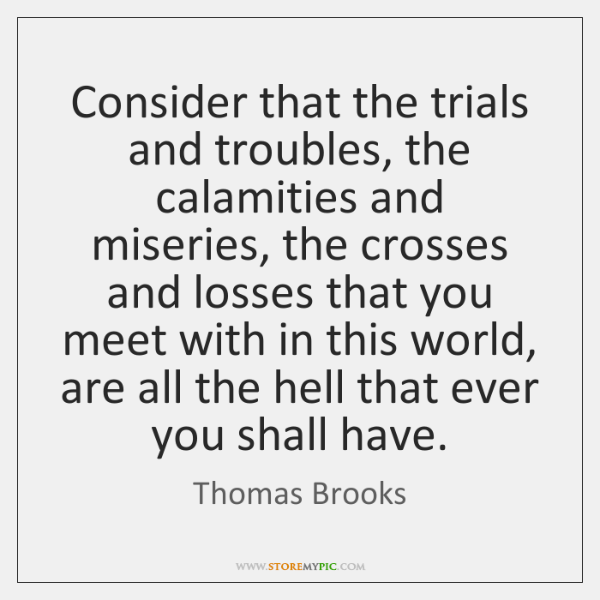 Consider that the trials and troubles, the calamities and miseries, the crosses ...