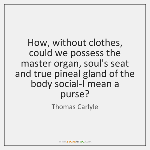 How, without clothes, could we possess the master organ, soul's seat and ...