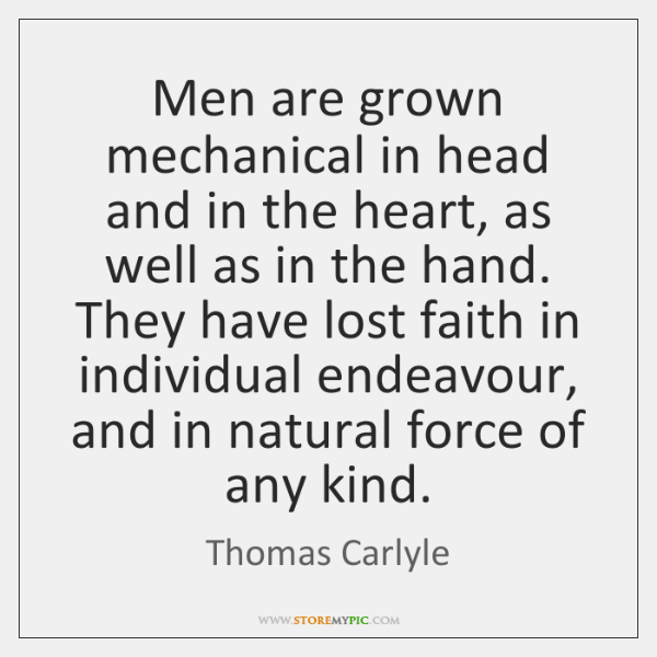 Men are grown mechanical in head and in the heart, as well ...