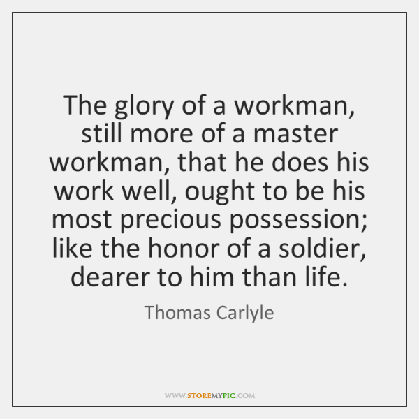The glory of a workman, still more of a master workman, that ...