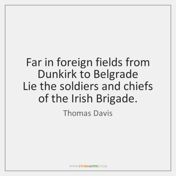 Far in foreign fields from Dunkirk to Belgrade  Lie the soldiers and ...