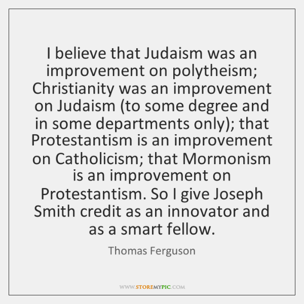 I believe that Judaism was an improvement on polytheism; Christianity was an ...
