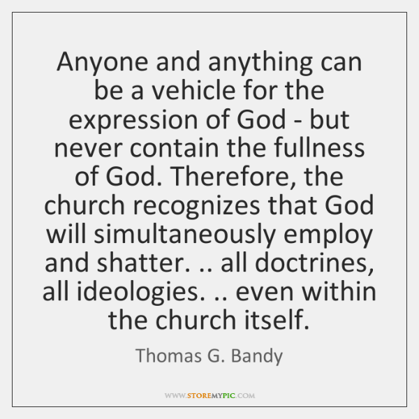 Anyone and anything can be a vehicle for the expression of God ...