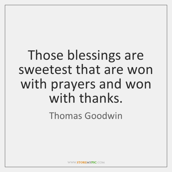 Those blessings are sweetest that are won with prayers and won with ...