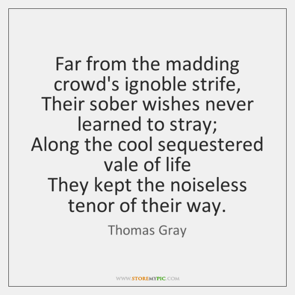 Far from the madding crowd's ignoble strife,   Their sober wishes never learned ...