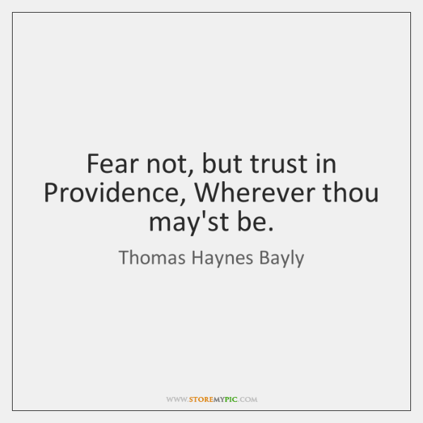 Fear not, but trust in Providence, Wherever thou may'st be.