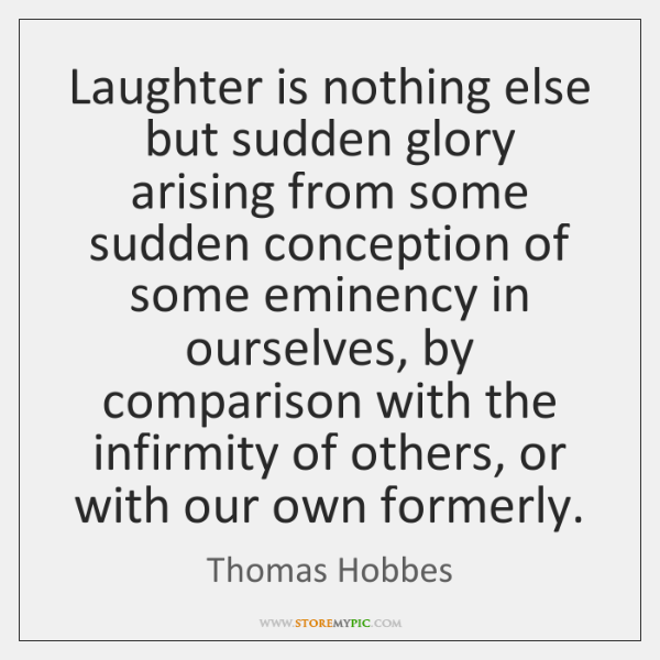 Laughter is nothing else but sudden glory arising from some sudden conception ...