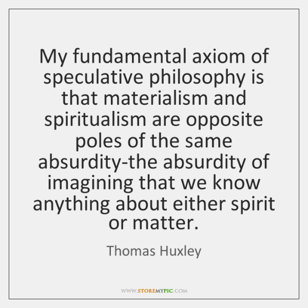 My fundamental axiom of speculative philosophy is that materialism and spiritualism are ...