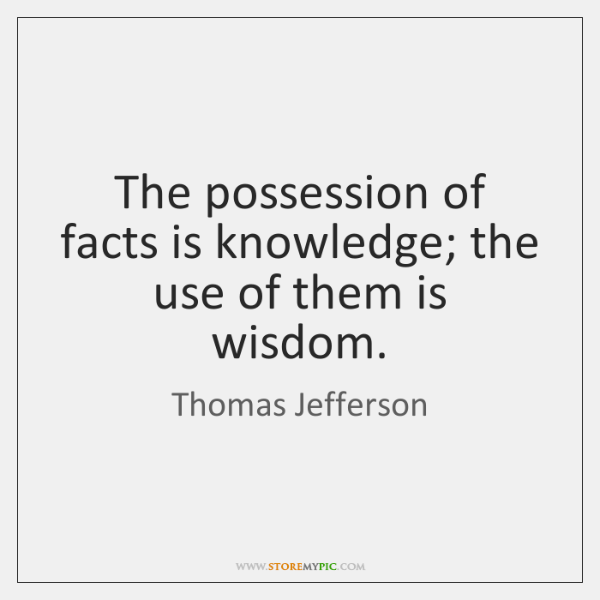 The possession of facts is knowledge; the use of them is wisdom.