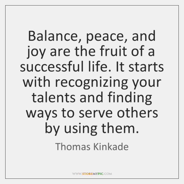 Balance, peace, and joy are the fruit of a successful life. It ...