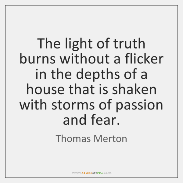 The light of truth burns without a flicker in the depths of ...