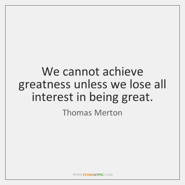 We cannot achieve greatness unless we lose all interest in being great.