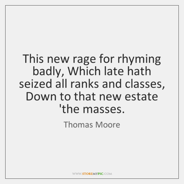 This new rage for rhyming badly, Which late hath seized all ranks ...