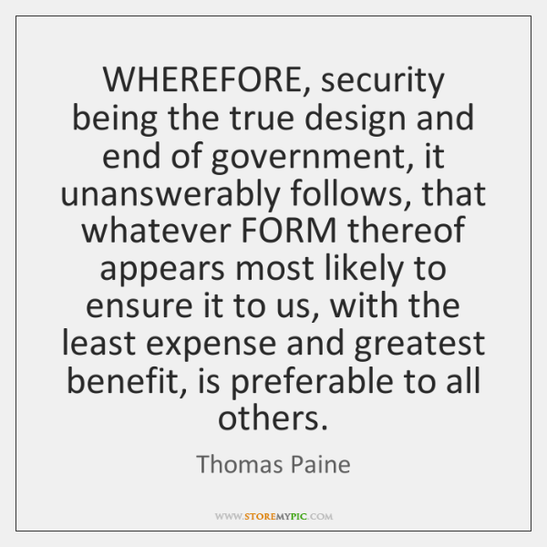 WHEREFORE, security being the true design and end of government, it unanswerably ...