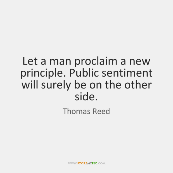 Let a man proclaim a new principle. Public sentiment will surely be ...