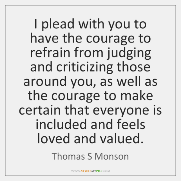 I plead with you to have the courage to refrain from judging ...