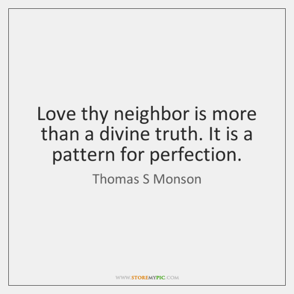 Love thy neighbor is more than a divine truth. It is a ...
