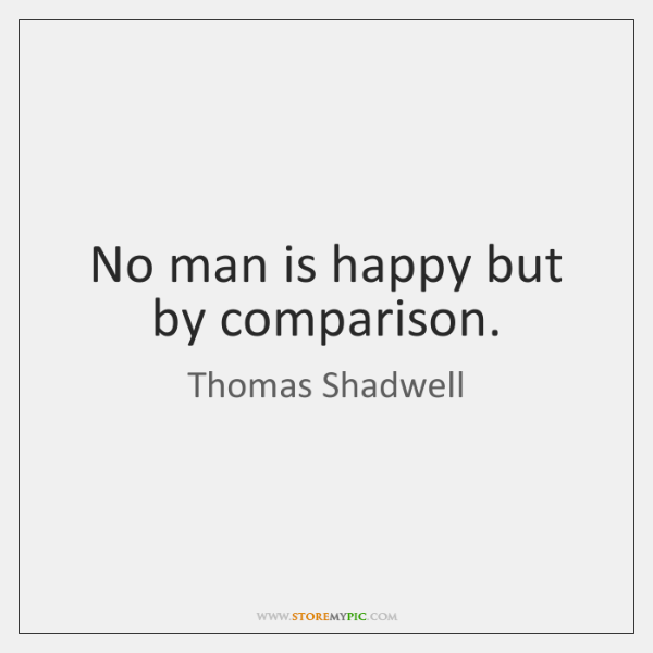 No man is happy but by comparison.