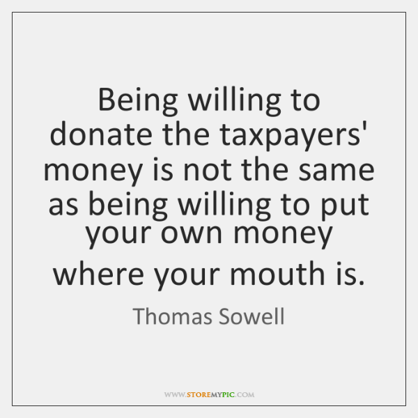 Being willing to donate the taxpayers' money is not the same as ...