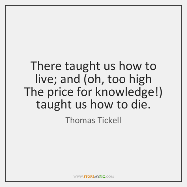 There taught us how to live; and (oh, too high   The price ...