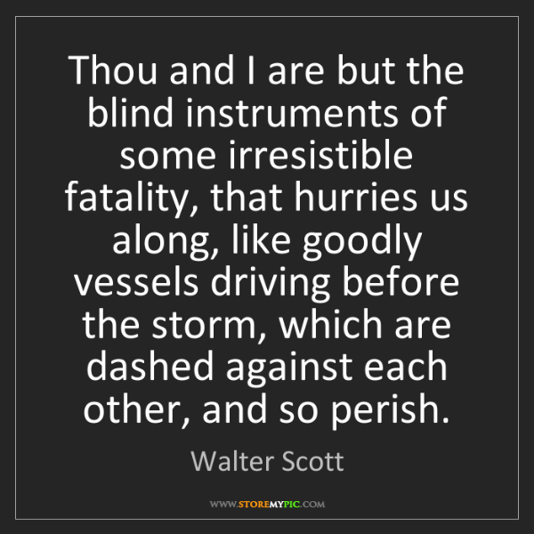 Walter Scott: Thou and I are but the blind instruments of some irresistible...