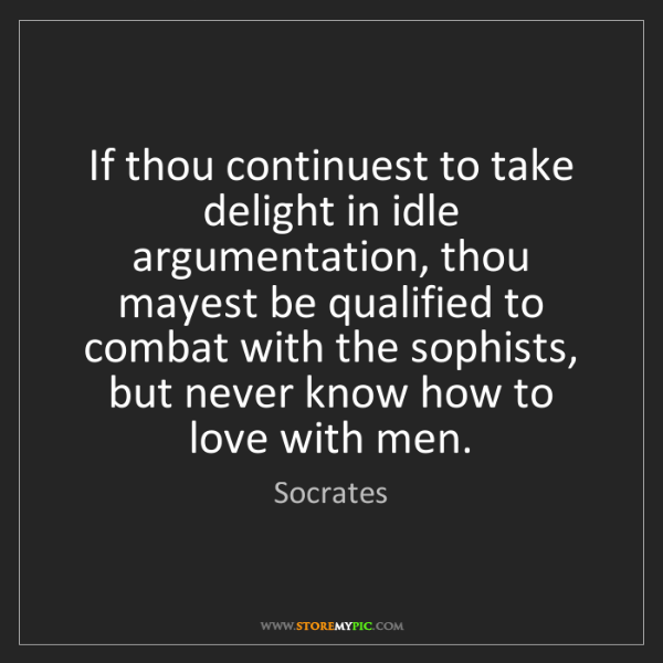 Socrates: If thou continuest to take delight in idle argumentation,...