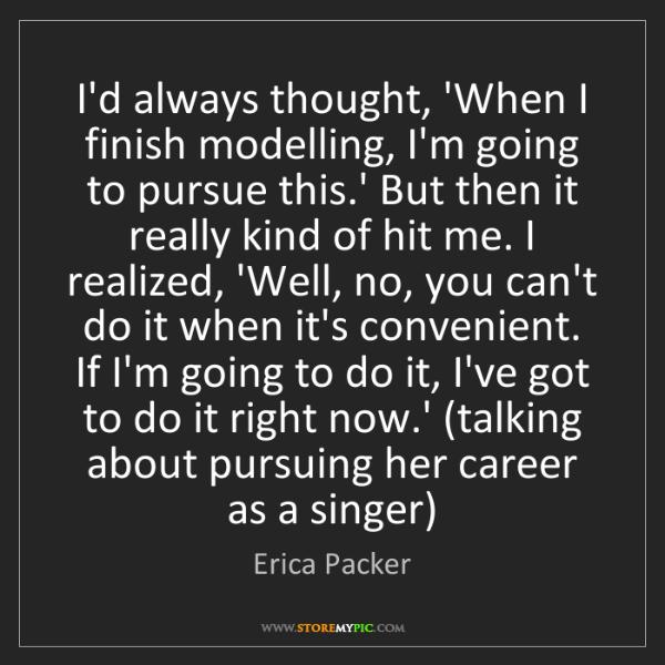 Erica Packer: I'd always thought, 'When I finish modelling, I'm going...