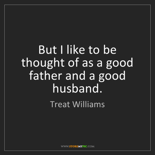 Treat Williams: But I like to be thought of as a good father and a good...