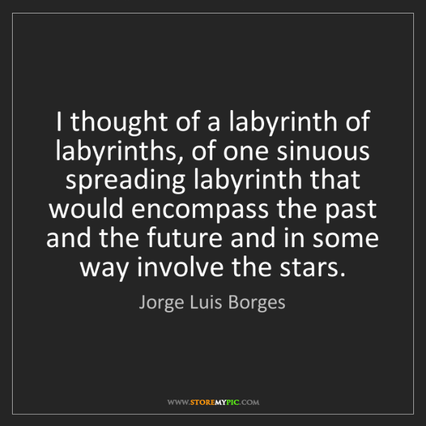 Jorge Luis Borges: I thought of a labyrinth of labyrinths, of one sinuous...