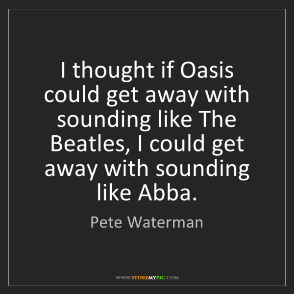 Pete Waterman: I thought if Oasis could get away with sounding like...