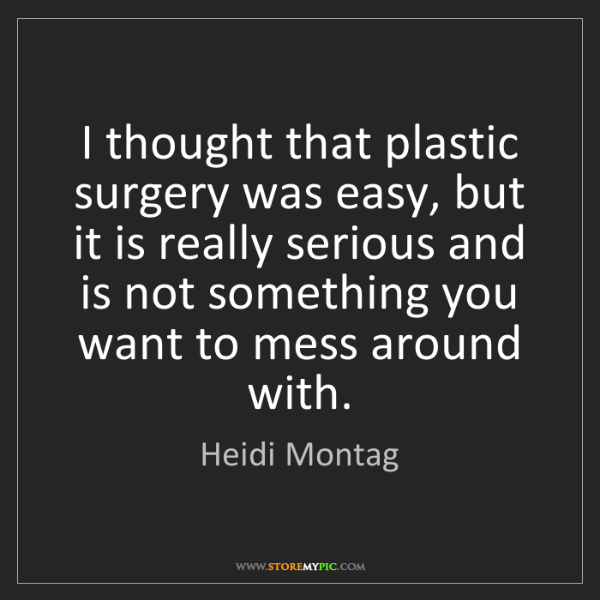 Heidi Montag: I thought that plastic surgery was easy, but it is really...