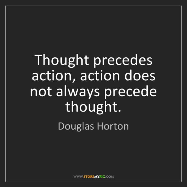 Douglas Horton: Thought precedes action, action does not always precede...