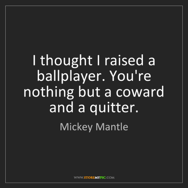 Mickey Mantle: I thought I raised a ballplayer. You're nothing but a...