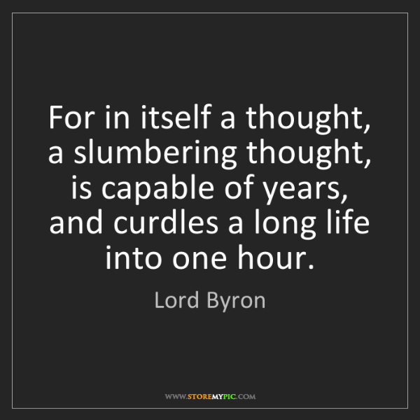 Lord Byron: For in itself a thought, a slumbering thought, is capable...