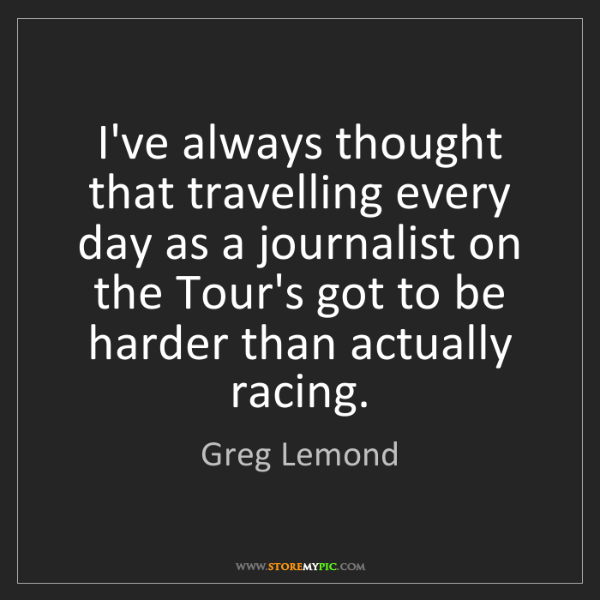 Greg Lemond: I've always thought that travelling every day as a journalist...