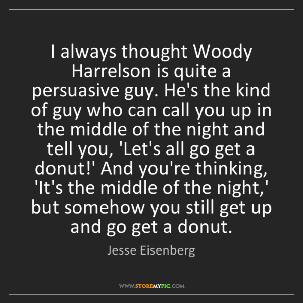 Jesse Eisenberg: I always thought Woody Harrelson is quite a persuasive...