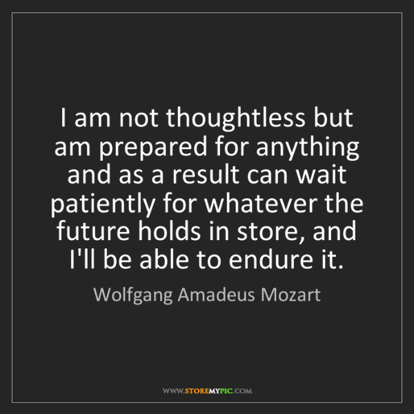 Wolfgang Amadeus Mozart: I am not thoughtless but am prepared for anything and...
