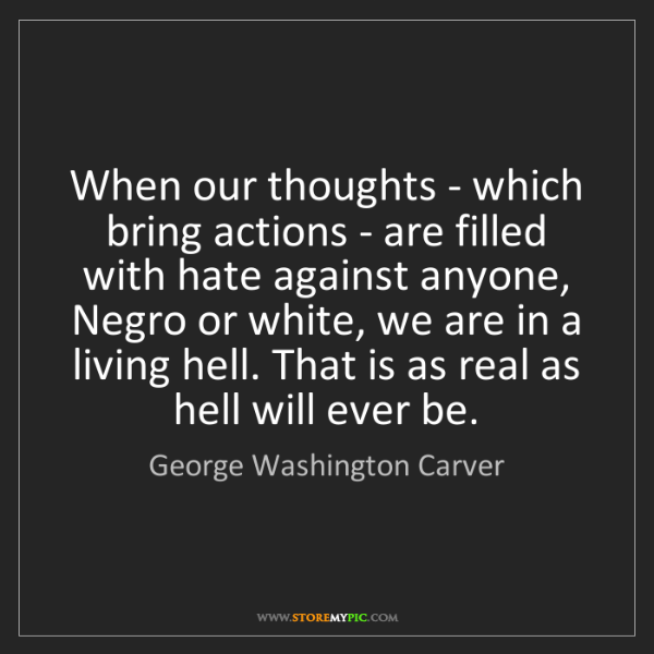 George Washington Carver: When our thoughts - which bring actions - are filled...