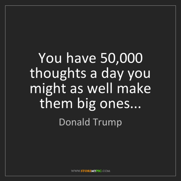 Donald Trump: You have 50,000 thoughts a day you might as well make...