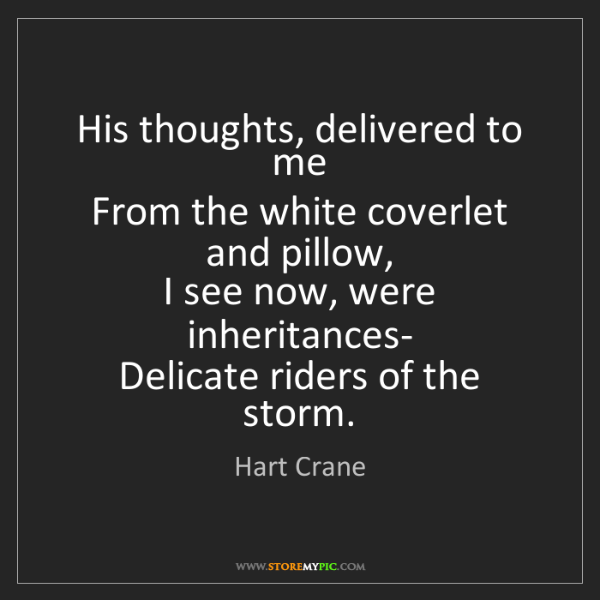 Hart Crane: His thoughts, delivered to me   From the white coverlet...