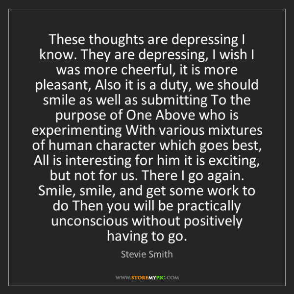 Stevie Smith: These thoughts are depressing I know. They are depressing,...