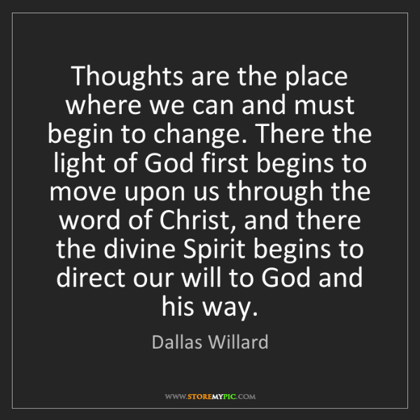 Dallas Willard: Thoughts are the place where we can and must begin to...