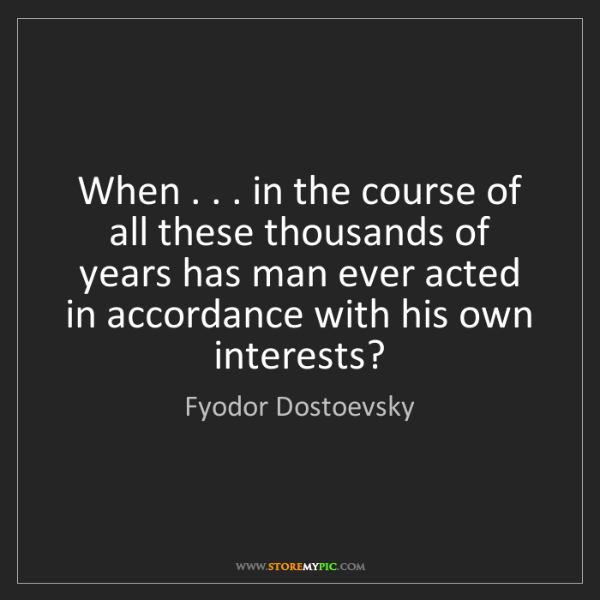 Fyodor Dostoevsky: When . . . in the course of all these thousands of years...