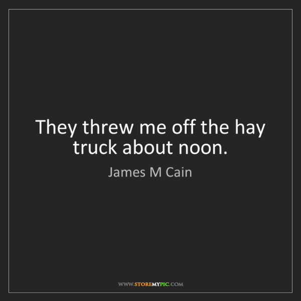 James M Cain: They threw me off the hay truck about noon.