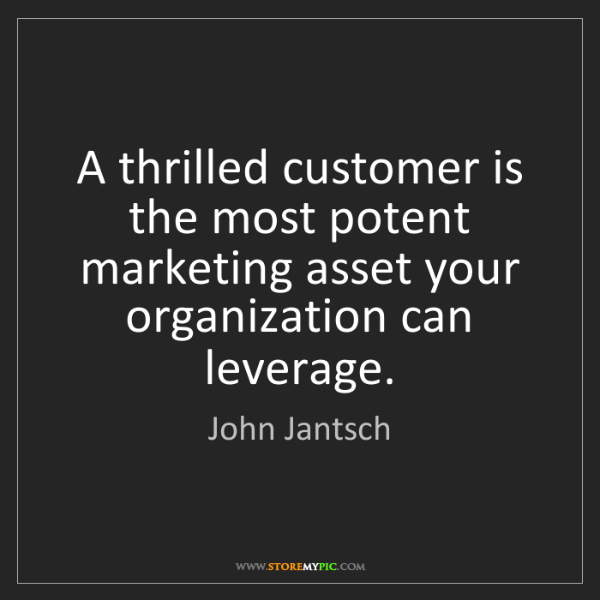 John Jantsch: A thrilled customer is the most potent marketing asset...