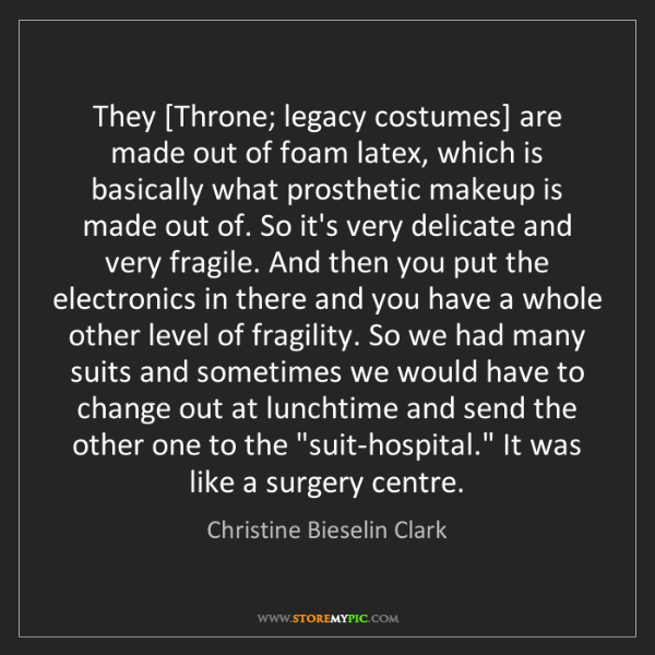 Christine Bieselin Clark: They [Throne; legacy costumes] are made out of foam latex,...