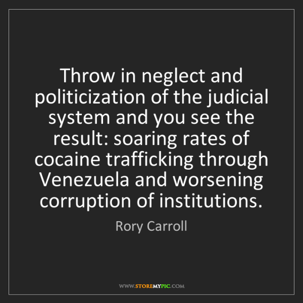 Rory Carroll: Throw in neglect and politicization of the judicial system...