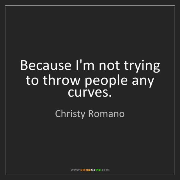 Christy Romano: Because I'm not trying to throw people any curves.