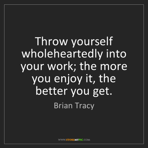Brian Tracy: Throw yourself wholeheartedly into your work; the more...